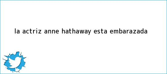 trinos de La actriz <b>Anne Hathaway</b> está embarazada
