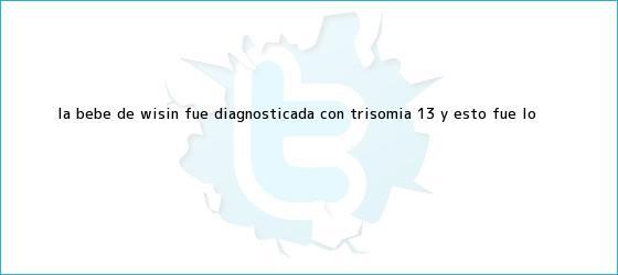 trinos de La bebé de Wisin fue diagnosticada con <b>Trisomía 13</b> y esto fue lo ...