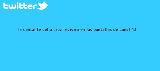 trinos de La cantante <b>Celia Cruz</b> revivirá en las pantallas de Canal 13