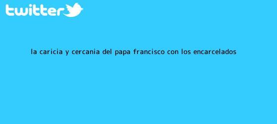 trinos de La caricia y cercanía del Papa Francisco con los encarcelados
