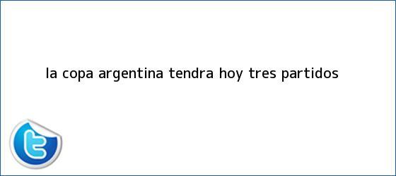 trinos de La Copa Argentina tendrá <b>hoy</b> tres <b>partidos</b>