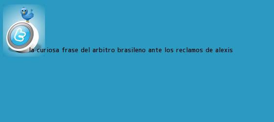 trinos de La curiosa frase del árbitro brasileño ante los reclamos de <b>Alexis</b> ...