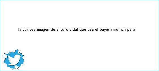 trinos de La curiosa imagen de Arturo Vidal que usa el <b>Bayern Múnich</b> para ...