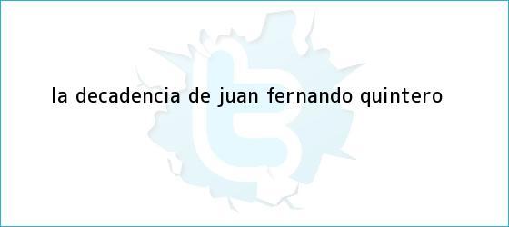 trinos de La decadencia de <b>Juan Fernando Quintero</b>