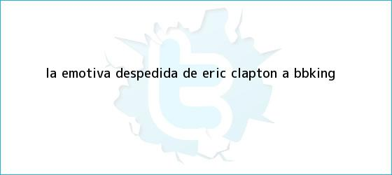 trinos de La emotiva despedida de Eric Clapton a <b>BBKing</b>