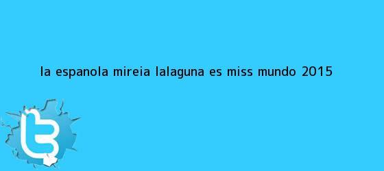trinos de La española Mireia Lalaguna es <b>Miss Mundo 2015</b>