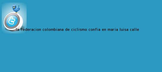 trinos de La Federación Colombiana de Ciclismo confía en <b>Maria Luisa Calle</b> <b>...</b>
