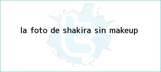 trinos de La foto de <b>Shakira</b> sin make-up
