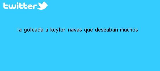 trinos de La goleada a <b>Keylor Navas</b> que deseaban muchos