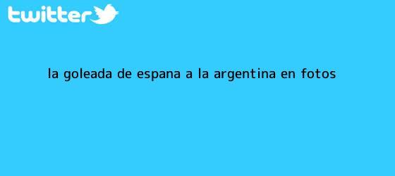 trinos de La goleada <b>de</b> España a la <b>Argentina</b>, en fotos