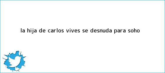 trinos de La hija de Carlos Vives se desnuda para <b>Soho</b>