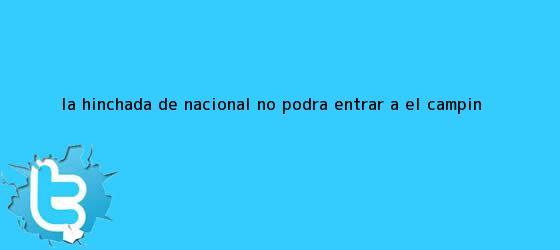 trinos de La hinchada de <b>Nacional</b> no podrá entrar a El Campín