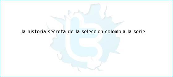 trinos de La Historia Secreta de la Selección Colombia: la serie
