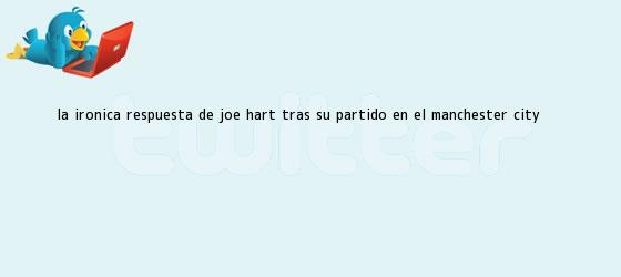 trinos de La irónica respuesta de <b>Joe Hart</b> tras su partido en el Manchester City