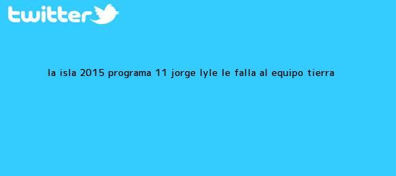 trinos de <b>La Isla 2015</b>: programa 11, Jorge Lyle le falla al equipo Tierra