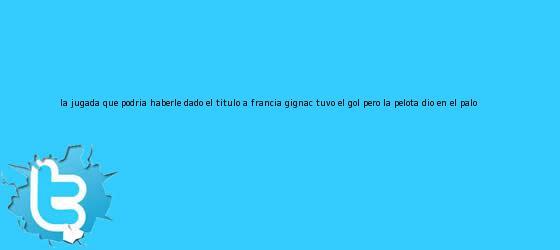 trinos de La jugada que podría haberle dado el título a Francia: <b>Gignac</b> tuvo el gol pero la pelota dio en el palo