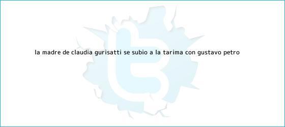 trinos de La madre de <b>Claudia Gurisatti</b> se subió a la tarima con Gustavo Petro