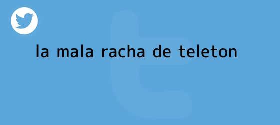 trinos de La mala racha de <b>Teletón</b>