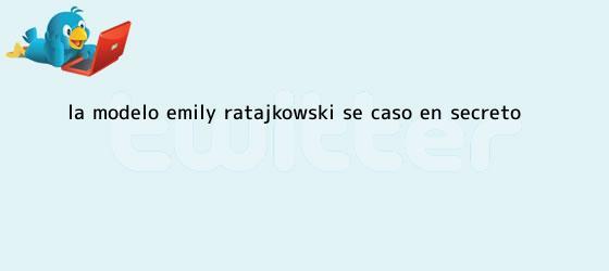 trinos de La modelo <b>Emily Ratajkowski</b> se casó en secreto