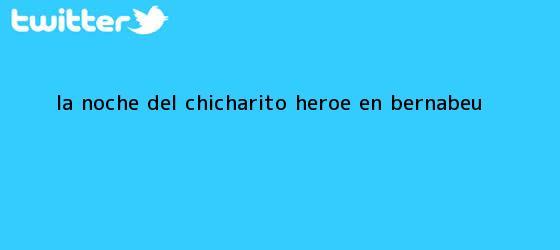 trinos de La noche del <b>Chicharito</b>; héroe en Bernabéu