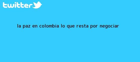 trinos de La paz en <b>Colombia</b>: lo que resta por negociar
