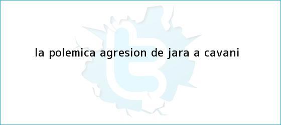 trinos de La polémica agresión de Jara a <b>Cavani</b>