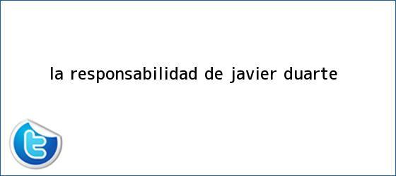 trinos de La responsabilidad de <b>Javier Duarte</b>