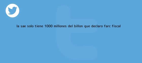 trinos de La SAE solo tiene $1.000 millones del billón que declaró Farc: <b>fiscal</b> ...