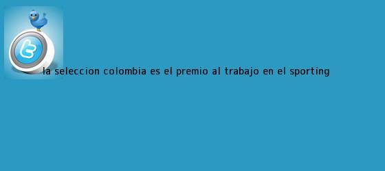 trinos de La Selección Colombia es el premio al trabajo en el Sporting <b>...</b>
