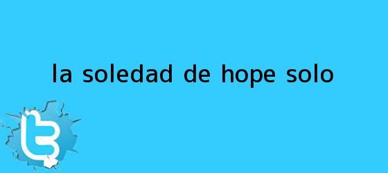 trinos de La soledad de <b>Hope Solo</b>
