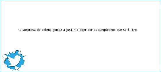 trinos de La sorpresa de Selena Gómez a <b>Justin Bieber</b> por su cumpleaños que se filtró
