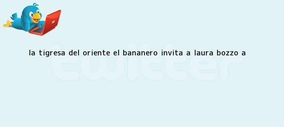 trinos de <b>La Tigresa del Oriente</b>: El Bananero invita a Laura Bozzo a <b>...</b>