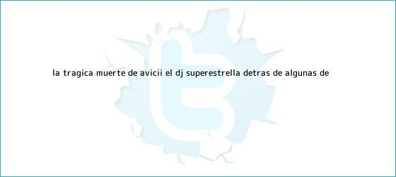 trinos de La trágica muerte de <b>Avicii</b>, el DJ superestrella detrás de algunas de ...