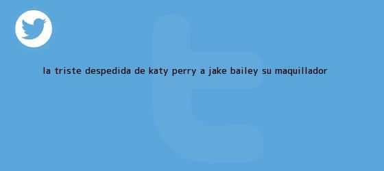 trinos de La triste despedida de Katy Perry a <b>Jake Bailey</b>, su maquillador