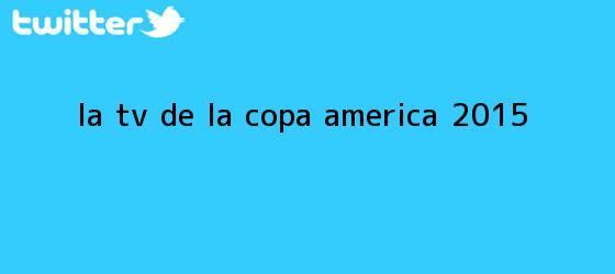 trinos de La TV de la <b>Copa América 2015</b>