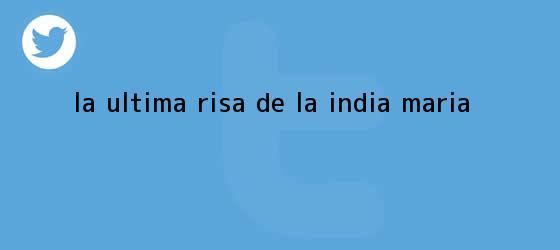 trinos de La última risa de <b>La India María</b>