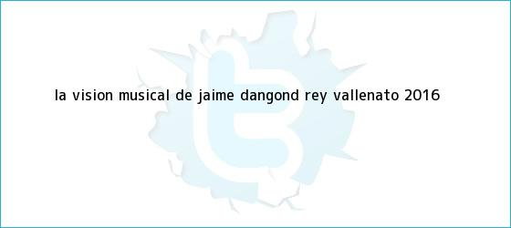 trinos de La vision musical de Jaime Dangond <b>rey vallenato 2016</b>