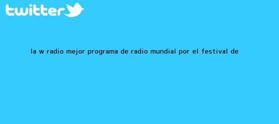 trinos de <b>La W</b> Radio, mejor programa de radio mundial por el Festival de <b>...</b>