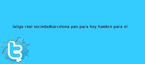 trinos de LaLiga: Real Sociedad-<b>Barcelona</b>: Pan para <b>hoy</b>, ¿hambre para el ...