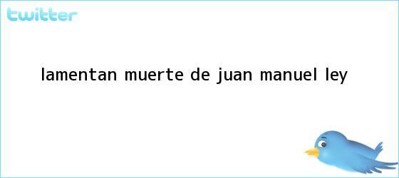 trinos de Lamentan muerte de <b>Juan Manuel Ley</b>