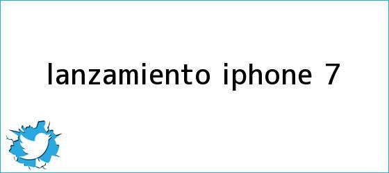 trinos de Lanzamiento <b>iPhone 7</b>