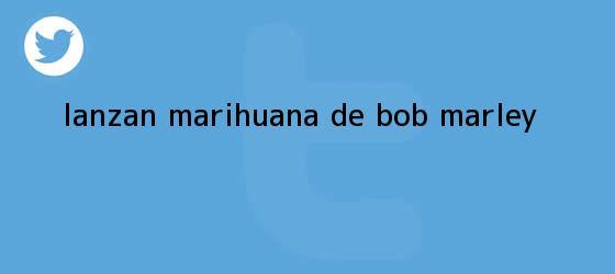 trinos de Lanzan marihuana de <b>Bob Marley</b>