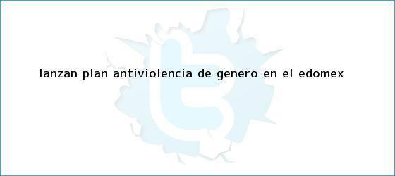 trinos de Lanzan plan antiviolencia de género en el <b>Edomex</b>