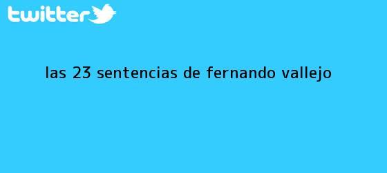 trinos de Las 23 sentencias de <b>Fernando Vallejo</b>