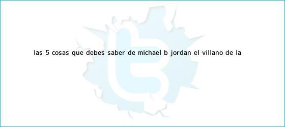 trinos de Las 5 cosas que debes saber de <b>Michael B</b>. <b>Jordan</b>, el villano de la ...