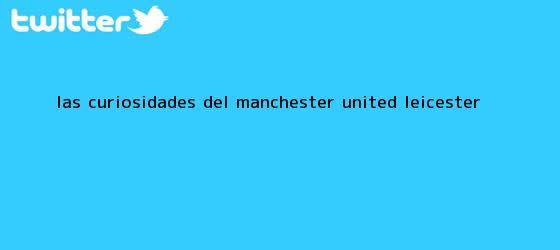 trinos de Las curiosidades del Manchester United - <b>Leicester</b>