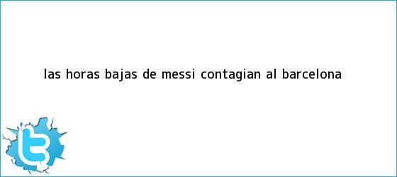 trinos de Las horas bajas de <b>Messi</b> contagian al Barcelona