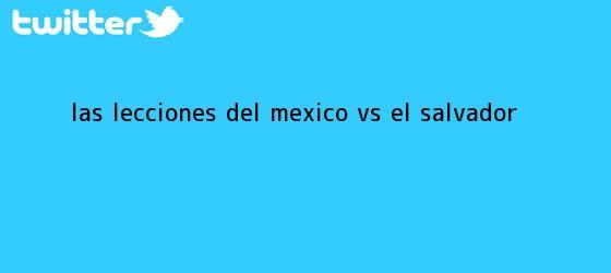 trinos de Las lecciones del <b>México vs El Salvador</b>