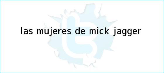 trinos de Las mujeres de <b>Mick Jagger</b>