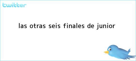 trinos de Las otras seis finales de <b>Junior</b>